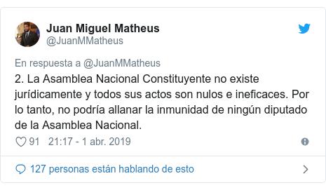Publicación de Twitter por @JuanMMatheus: 2. La Asamblea Nacional Constituyente no existe jurídicamente y todos sus actos son nulos e ineficaces. Por lo tanto, no podría allanar la inmunidad de ningún diputado de la Asamblea Nacional.