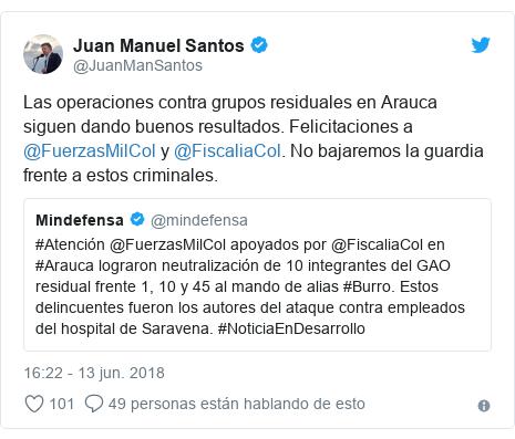Publicación de Twitter por @JuanManSantos: Las operaciones contra grupos residuales en Arauca siguen dando buenos resultados. Felicitaciones a @FuerzasMilCol y @FiscaliaCol. No bajaremos la guardia frente a estos criminales.