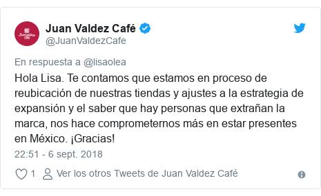 Publicación de Twitter por @JuanValdezCafe: Hola Lisa. Te contamos que estamos en proceso de reubicación de nuestras tiendas y ajustes a la estrategia de expansión y el saber que hay personas que extrañan la marca, nos hace comprometernos más en estar presentes en México. ¡Gracias!