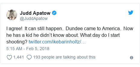 Twitter post by @JuddApatow: I agree!  It can still happen.  Dundee came to America.  Now he has a kid he didn't know about. What day do I start shooting?