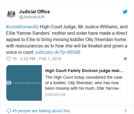 Twitter post by @JudiciaryUK: #comehomeolly High Court Judge, Mr Justice Williams, and Ellie Yarrow-Sanders' mother and sister have made a direct appeal to Ellie to bring missing toddler Olly Sheridan home, with reassurances as to how she will be treated and given a voice in court.