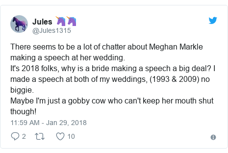 Twitter post by @Jules1315: There seems to be a lot of chatter about Meghan Markle making a speech at her wedding.It's 2018 folks, why is a bride making a speech a big deal? I made a speech at both of my weddings, (1993 & 2009) no biggie. Maybe I'm just a gobby cow who can't keep her mouth shut though!