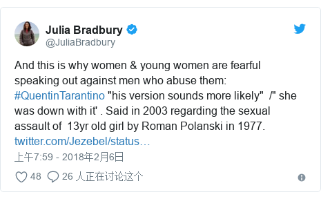 """Twitter 用户名 @JuliaBradbury: And this is why women & young women are fearful  speaking out against men who abuse them  #QuentinTarantino """"his version sounds more likely""""  /"""" she was down with it' . Said in 2003 regarding the sexual assault of  13yr old girl by Roman Polanski in 1977."""