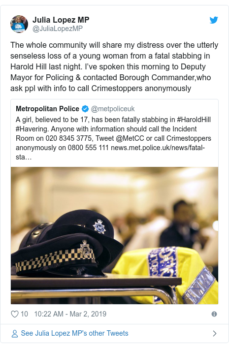 Twitter post by @JuliaLopezMP: The whole community will share my distress over the utterly senseless loss of a young woman from a fatal stabbing in Harold Hill last night. I've spoken this morning to Deputy Mayor for Policing & contacted Borough Commander,who ask ppl with info to call Crimestoppers anonymously