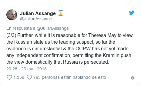 Publicación de Twitter por @JulianAssange: (3/3) Further, while it is reasonable for Theresa May to view the Russian state as the leading suspect, so far the evidence is circumstantial & the OCPW has not yet made any independent confirmation, permitting the Kremlin push the view domestically that Russia is persecuted.