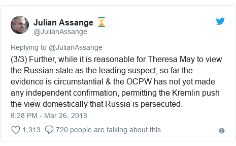 Twitter post by @JulianAssange: (3/3) Further, while it is reasonable for Theresa May to view the Russian state as the leading suspect, so far the evidence is circumstantial & the OCPW has not yet made any independent confirmation, permitting the Kremlin push the view domestically that Russia is persecuted.