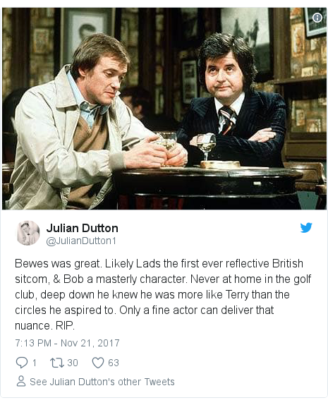 Twitter post by @JulianDutton1: Bewes was great. Likely Lads the first ever reflective British sitcom, & Bob a masterly character. Never at home in the golf club, deep down he knew he was more like Terry than the circles he aspired to. Only a fine actor can deliver that nuance. RIP.