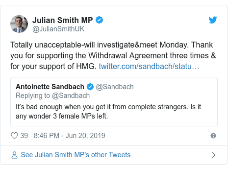 Twitter post by @JulianSmithUK: Totally unacceptable-will investigate&meet Monday. Thank you for supporting the Withdrawal Agreement three times & for your support of HMG.