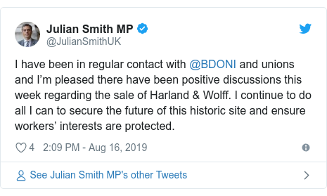 Twitter post by @JulianSmithUK: I have been in regular contact with @BDONI and unions and I'm pleased there have been positive discussions this week regarding the sale of Harland & Wolff. I continue to do all I can to secure the future of this historic site and ensure workers' interests are protected.