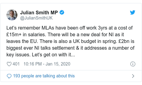 Twitter post by @JulianSmithUK: Let's remember MLAs have been off work 3yrs at a cost of £15m+ in salaries. There will be a new deal for NI as it leaves the EU. There is also a UK budget in spring. £2bn is biggest ever NI talks settlement & it addresses a number of key issues. Let's get on with it...