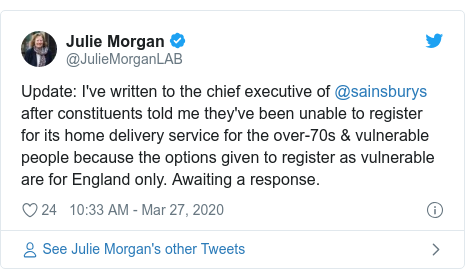 Twitter post by @JulieMorganLAB: Update  I've written to the chief executive of @sainsburys after constituents told me they've been unable to register for its home delivery service for the over-70s & vulnerable people because the options given to register as vulnerable are for England only. Awaiting a response.