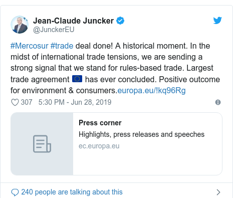 Twitter post by @JunckerEU: #Mercosur #trade deal done! A historical moment. In the midst of international trade tensions, we are sending a strong signal that we stand for rules-based trade. Largest trade agreement 🇪🇺 has ever concluded. Positive outcome for environment & consumers.