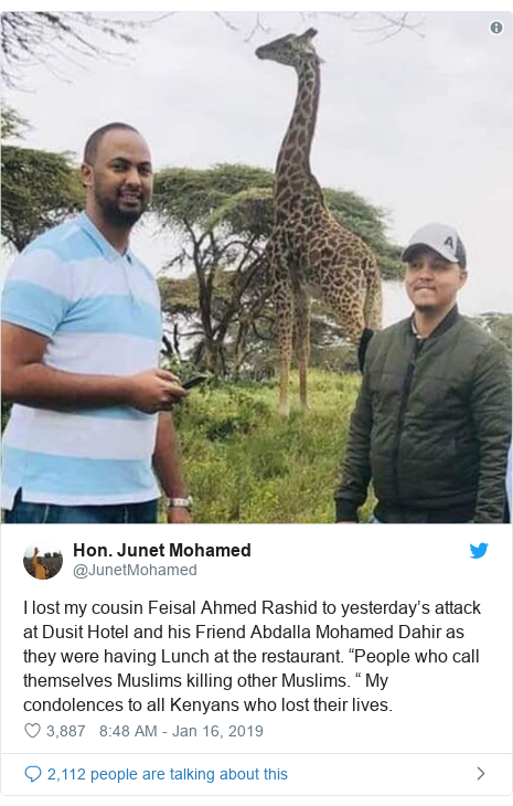 "Twitter waxaa daabacay @JunetMohamed: I lost my cousin Feisal Ahmed Rashid to yesterday's attack at Dusit Hotel and his Friend Abdalla Mohamed Dahir as they were having Lunch at the restaurant. ""People who call themselves Muslims killing other Muslims. "" My condolences to all Kenyans who lost their lives."