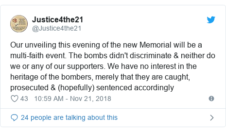 Twitter post by @Justice4the21: Our unveiling this evening of the new Memorial will be a multi-faith event. The bombs didn't discriminate & neither do we or any of our supporters. We have no interest in the heritage of the bombers, merely that they are caught, prosecuted & (hopefully) sentenced accordingly