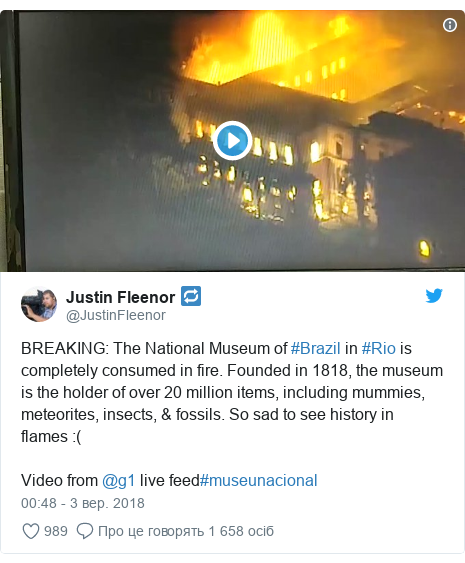 Twitter допис, автор: @JustinFleenor: BREAKING  The National Museum of #Brazil in #Rio is completely consumed in fire. Founded in 1818, the museum is the holder of over 20 million items, including mummies, meteorites, insects, & fossils. So sad to see history in flames  (Video from @g1 live feed#museunacional