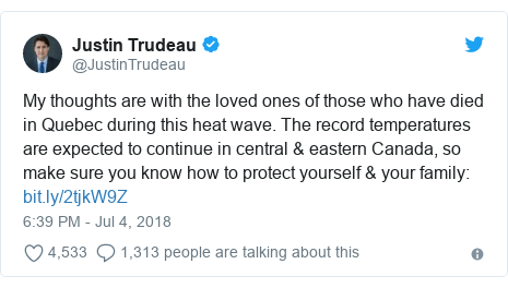 Twitter post by @JustinTrudeau: My thoughts are with the loved ones of those who have died in Quebec during this heat wave. The record temperatures are expected to continue in central & eastern Canada, so make sure you know how to protect yourself & your family