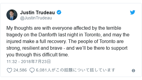 Twitter post by @JustinTrudeau: My thoughts are with everyone affected by the terrible tragedy on the Danforth last night in Toronto, and may the injured make a full recovery. The people of Toronto are strong, resilient and brave - and we'll be there to support you through this difficult time.