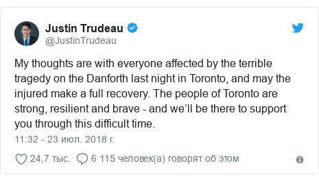 Twitter пост, автор: @JustinTrudeau: My thoughts are with everyone affected by the terrible tragedy on the Danforth last night in Toronto, and may the injured make a full recovery. The people of Toronto are strong, resilient and brave - and we'll be there to support you through this difficult time.