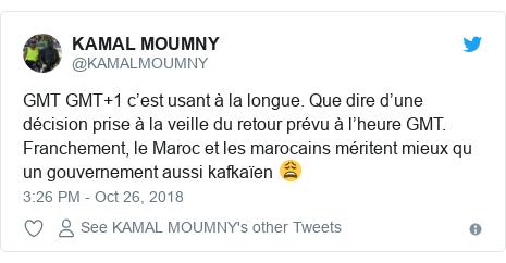 Twitter post by @KAMALMOUMNY: GMT GMT+1 c'est usant à la longue. Que dire d'une décision prise à la veille du retour prévu à l'heure GMT. Franchement, le Maroc et les marocains méritent mieux qu un gouvernement aussi kafkaïen 😩