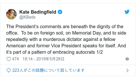 Twitter post by @KBeds: The President's comments are beneath the dignity of the office.  To be on foreign soil, on Memorial Day, and to side repeatedly with a murderous dictator against a fellow American and former Vice President speaks for itself. And it's part of a pattern of embracing autocrats 1/2