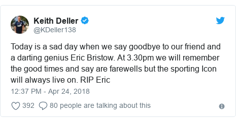 Twitter post by @KDeller138: Today is a sad day when we say goodbye to our friend and a darting genius Eric Bristow. At 3.30pm we will remember the good times and say are farewells but the sporting Icon will always live on. RIP Eric