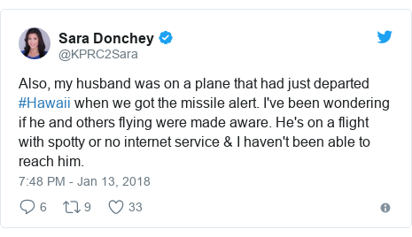 Twitter post by @KPRC2Sara: Also, my husband was on a plane that had just departed #Hawaii when we got the missile alert. I've been wondering if he and others flying were made aware. He's on a flight with spotty or no internet service & I haven't been able to reach him.
