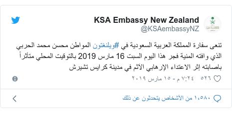 تويتر رسالة بعث بها @KSAembassyNZ: تنعى سفارة المملكة العربية السعودية في #ويلنغتون المواطن محسن محمد الحربي الذي وافته المنية فجر هذا اليوم السبت 16 مارس 2019 بالتوقيت المحلي متأثراً باصابته إثر الاعتداء الإرهابي الآثم في مدينة كرايس تشيرش