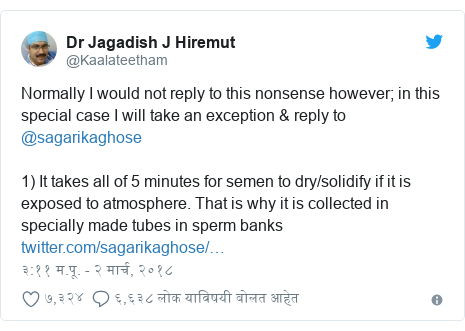 Twitter post by @Kaalateetham: Normally I would not reply to this nonsense however; in this special case I will take an exception & reply to @sagarikaghose 1) It takes all of 5 minutes for semen to dry/solidify if it is exposed to atmosphere. That is why it is collected in specially made tubes in sperm banks