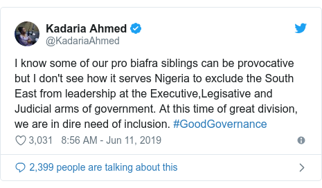 Twitter post by @KadariaAhmed: I know some of our pro biafra siblings can be provocative but I don't see how it serves Nigeria to exclude the South East from leadership at the Executive,Legisative and Judicial arms of government. At this time of great division, we are in dire need of inclusion. #GoodGovernance