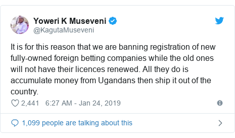 Ujumbe wa Twitter wa @KagutaMuseveni: It is for this reason that we are banning registration of new fully-owned foreign betting companies while the old ones will not have their licences renewed. All they do is accumulate money from Ugandans then ship it out of the country.