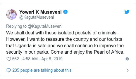 Twitter post by @KagutaMuseveni: We shall deal with these isolated pockets of criminals. However, I want to reassure the country and our tourists that Uganda is safe and we shall continue to improve the security in our parks. Come and enjoy the Pearl of Africa.