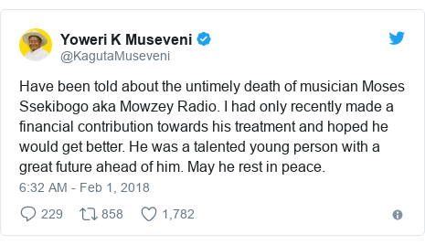 Twitter post by @KagutaMuseveni: Have been told about the untimely death of musician Moses Ssekibogo aka Mowzey Radio. I had only recently made a financial contribution towards his treatment and hoped he would get better. He was a talented young person with a great future ahead of him. May he rest in peace.