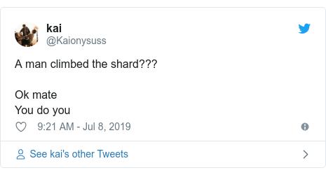 Twitter post by @Kaionysuss: A man climbed the shard???Ok mateYou do you