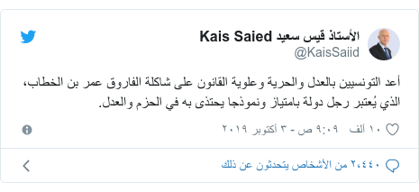 تويتر رسالة بعث بها @KaisSaiid: أعد التونسيين بالعدل والحرية وعلوية القانون على شاكلة الفاروق عمر بن الخطاب، الذي يُعتبر رجل دولة بامتياز ونموذجا يحتذى به في الحزم والعدل.