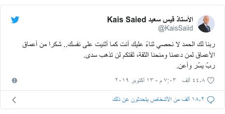 تويتر رسالة بعث بها @KaisSaiid: ربنا لك الحمد لا نحصي ثناءً عليك أنت كما أثنيت على نفسك.. شكرا من أعماق الأعماق لمن دعمنا ومنحنا الثقة، ثقتكم لن تذهب سدى.ربّ يسّر وأعن.
