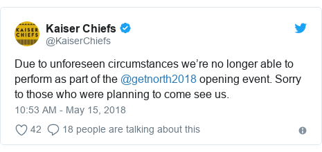 Twitter post by @KaiserChiefs: Due to unforeseen circumstances we're no longer able to perform as part of the @getnorth2018 opening event. Sorry to those who were planning to come see us.