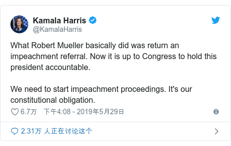 Twitter 用户名 @KamalaHarris: What Robert Mueller basically did was return an impeachment referral. Now it is up to Congress to hold this president accountable.We need to start impeachment proceedings. It's our constitutional obligation.