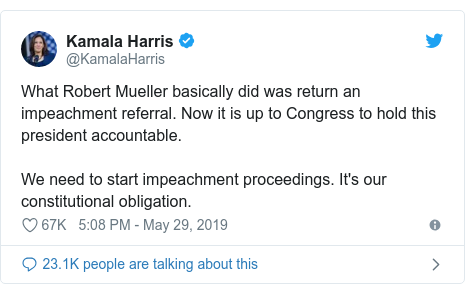 Twitter 用戶名 @KamalaHarris: What Robert Mueller basically did was return an impeachment referral. Now it is up to Congress to hold this president accountable.We need to start impeachment proceedings. It's our constitutional obligation.