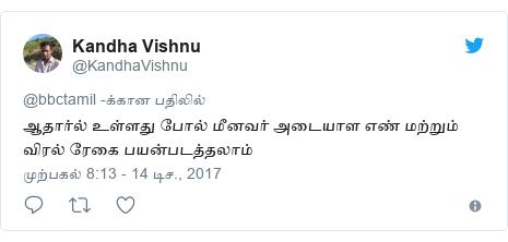 டுவிட்டர் இவரது பதிவு @KandhaVishnu: ஆதார்ல் உள்ளது போல் மீனவர் அடையாள எண் மற்றும் விரல் ரேகை பயன்படத்தலாம்