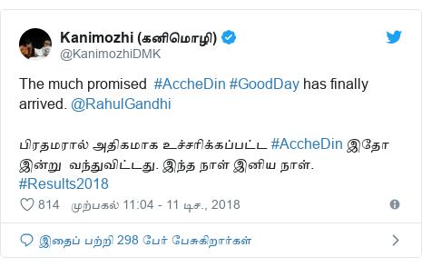 டுவிட்டர் இவரது பதிவு @KanimozhiDMK: The much promised  #AccheDin #GoodDay has finally arrived. @RahulGandhiபிரதமரால் அதிகமாக உச்சரிக்கப்பட்ட #AccheDin இதோ இன்று  வந்துவிட்டது. இந்த நாள் இனிய நாள். #Results2018