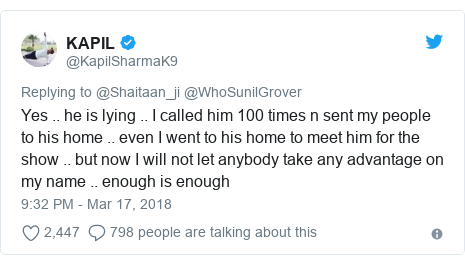 Twitter post by @KapilSharmaK9: Yes .. he is lying .. I called him 100 times n sent my people to his home .. even I went to his home to meet him for the show .. but now I will not let anybody take any advantage on my name .. enough is enough