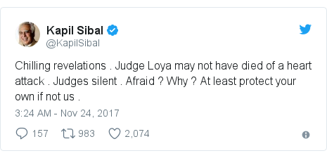 Twitter post by @KapilSibal: Chilling revelations . Judge Loya may not have died of a heart attack . Judges silent . Afraid ? Why ? At least protect your own if not us .