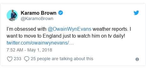 Neges Twitter gan @KaramoBrown: I'm obsessed with @OwainWynEvans weather reports. I want to move to England just to watch him on tv daily!