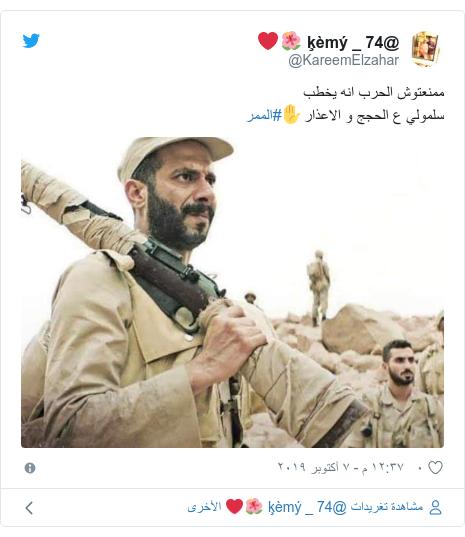تويتر رسالة بعث بها @KareemElzahar: ممنعتوش الحرب انه يخطبسلمولي ع الحجج و الاعذار✋#الممر