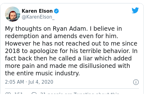Twitter post by @KarenElson_: My thoughts on Ryan Adam. I believe in redemption and amends even for him. However he has not reached out to me since 2018 to apologize for his terrible behavior. In fact back then he called a liar which added more pain and made me disillusioned with the entire music industry.