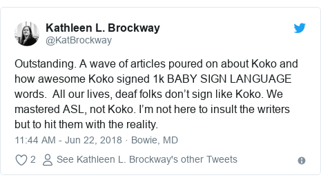 Twitter post by @KatBrockway: Outstanding. A wave of articles poured on about Koko and how awesome Koko signed 1k BABY SIGN LANGUAGE words.  All our lives, deaf folks don't sign like Koko. We mastered ASL, not Koko. I'm not here to insult the writers but to hit them with the reality.