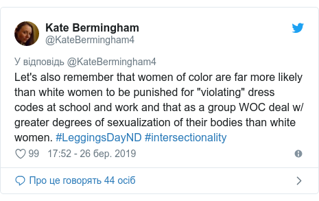 """Twitter допис, автор: @KateBermingham4: Let's also remember that women of color are far more likely than white women to be punished for """"violating"""" dress codes at school and work and that as a group WOC deal w/ greater degrees of sexualization of their bodies than white women. #LeggingsDayND #intersectionality"""