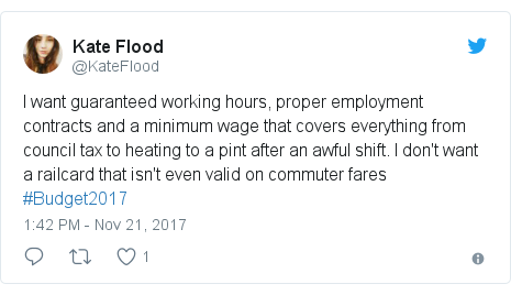 Twitter post by @KateFlood: I want guaranteed working hours, proper employment contracts and a minimum wage that covers everything from council tax to heating to a pint after an awful shift. I don't want a railcard that isn't even valid on commuter fares #Budget2017