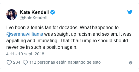 Publicación de Twitter por @KateKendell: I've been a tennis fan for decades. What happened to @serenawilliams was straight up racism and sexism. It was appalling and infuriating. That chair umpire should should never be in such a position again.