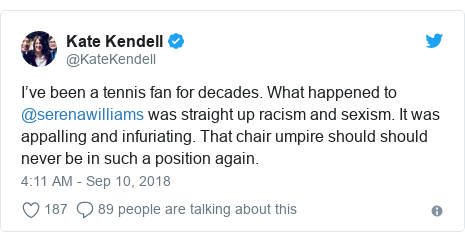 Twitter post by @KateKendell: I've been a tennis fan for decades. What happened to @serenawilliams was straight up racism and sexism. It was appalling and infuriating. That chair umpire should should never be in such a position again.